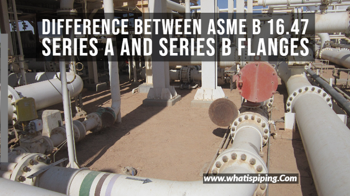 Difference between ASME B 16.47 Series A and Series B Flanges